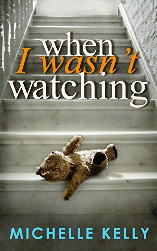 When I Wasn't Watching By Michelle Kelly